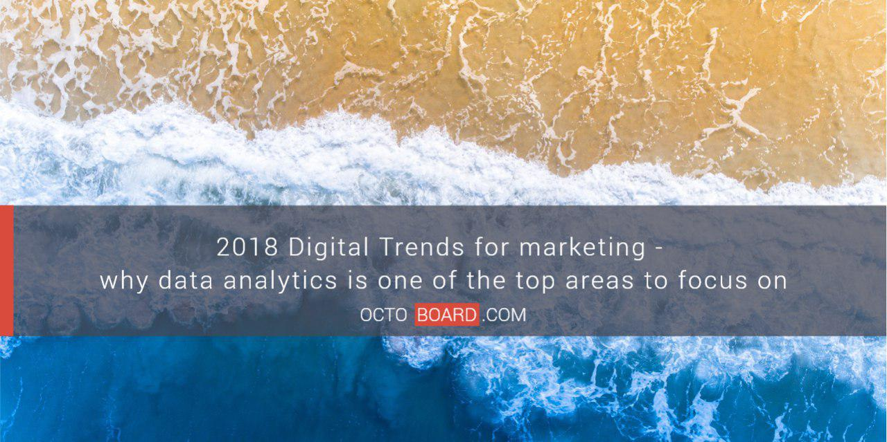 2018 Digital Trends for marketing - why data analytics is one of the top areas to focus on