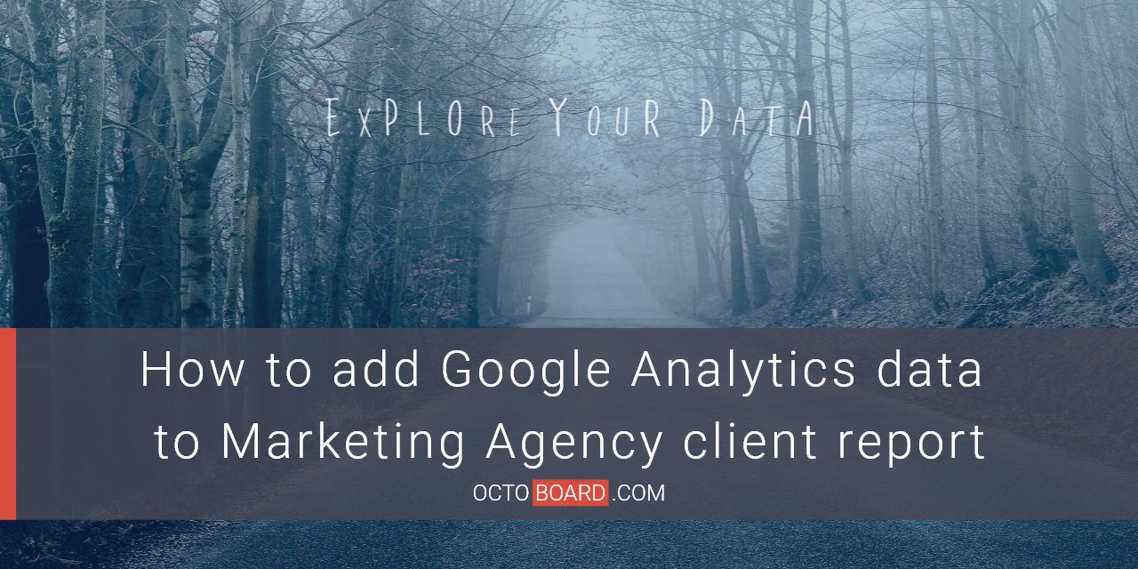 How to add Google Analytics data to Marketing Agency client report