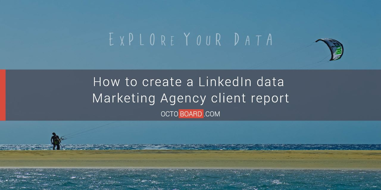 How to create a LinkedIn data Marketing Agency client report